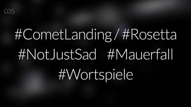 #nohashtag 035 #CometLanding / #Rosetta | #NotJustSad | #Mauerfall | #Wortspiele